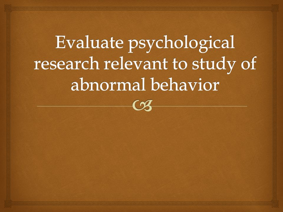 Evaluate psychological research relevant to study of abnormal behavior