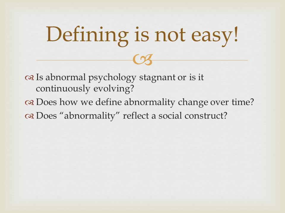 Defining is not easy! Is abnormal psychology stagnant or is it continuously evolving Does how we define abnormality change over time