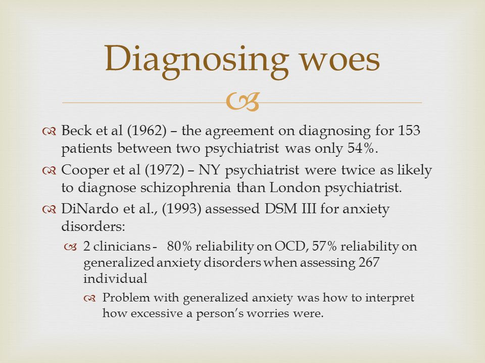 Diagnosing woes Beck et al (1962) – the agreement on diagnosing for 153 patients between two psychiatrist was only 54%.