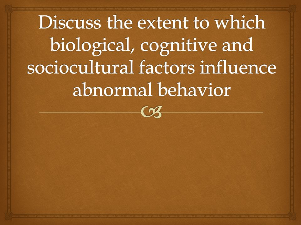 Discuss the extent to which biological, cognitive and sociocultural factors influence abnormal behavior