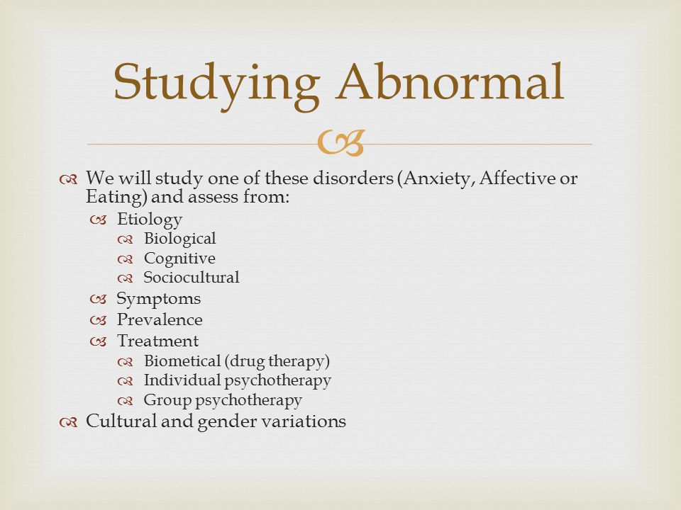 Studying Abnormal We will study one of these disorders (Anxiety, Affective or Eating) and assess from: