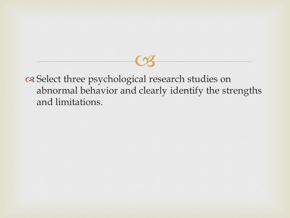 Select three psychological research studies on abnormal behavior and clearly identify the strengths and limitations.