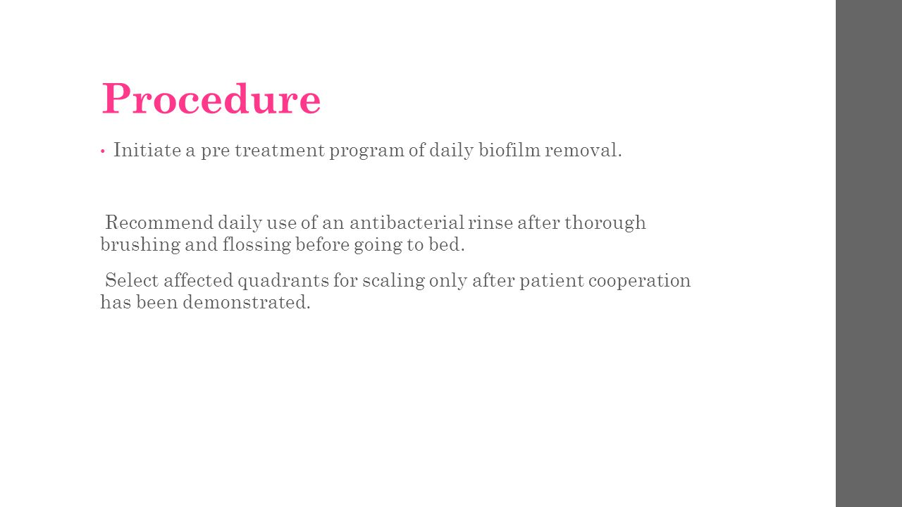 Procedure Initiate a pre treatment program of daily biofilm removal.