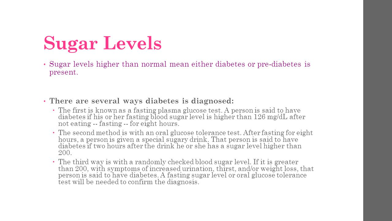 Sugar Levels Sugar levels higher than normal mean either diabetes or pre-diabetes is present. There are several ways diabetes is diagnosed:
