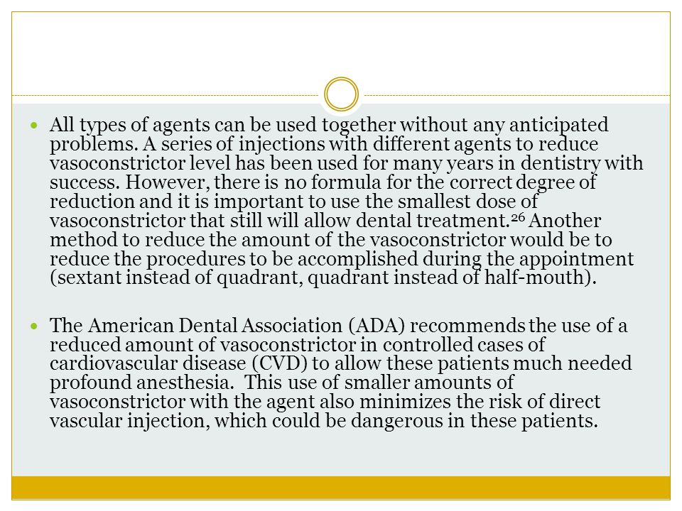All types of agents can be used together without any anticipated problems. A series of injections with different agents to reduce vasoconstrictor level has been used for many years in dentistry with success. However, there is no formula for the correct degree of reduction and it is important to use the smallest dose of vasoconstrictor that still will allow dental treatment.26 Another method to reduce the amount of the vasoconstrictor would be to reduce the procedures to be accomplished during the appointment (sextant instead of quadrant, quadrant instead of half-mouth).