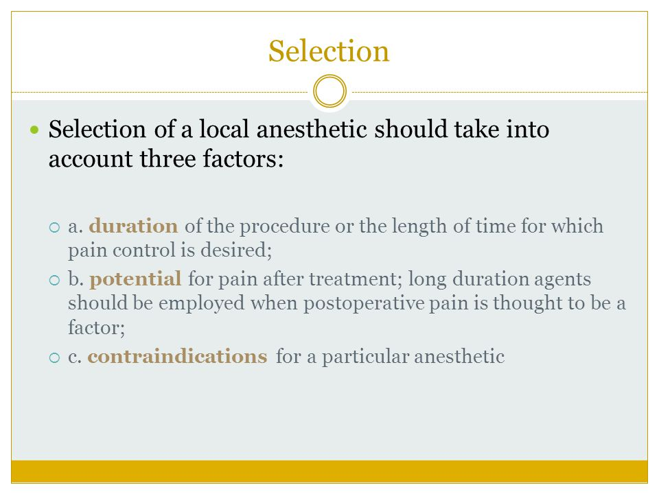 Selection Selection of a local anesthetic should take into account three factors: