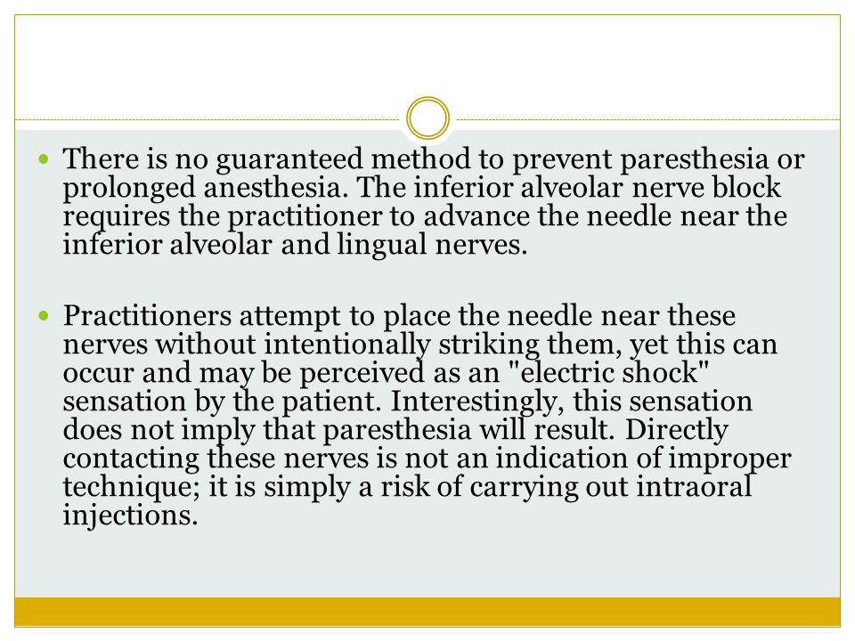 There is no guaranteed method to prevent paresthesia or prolonged anesthesia. The inferior alveolar nerve block requires the practitioner to advance the needle near the inferior alveolar and lingual nerves.
