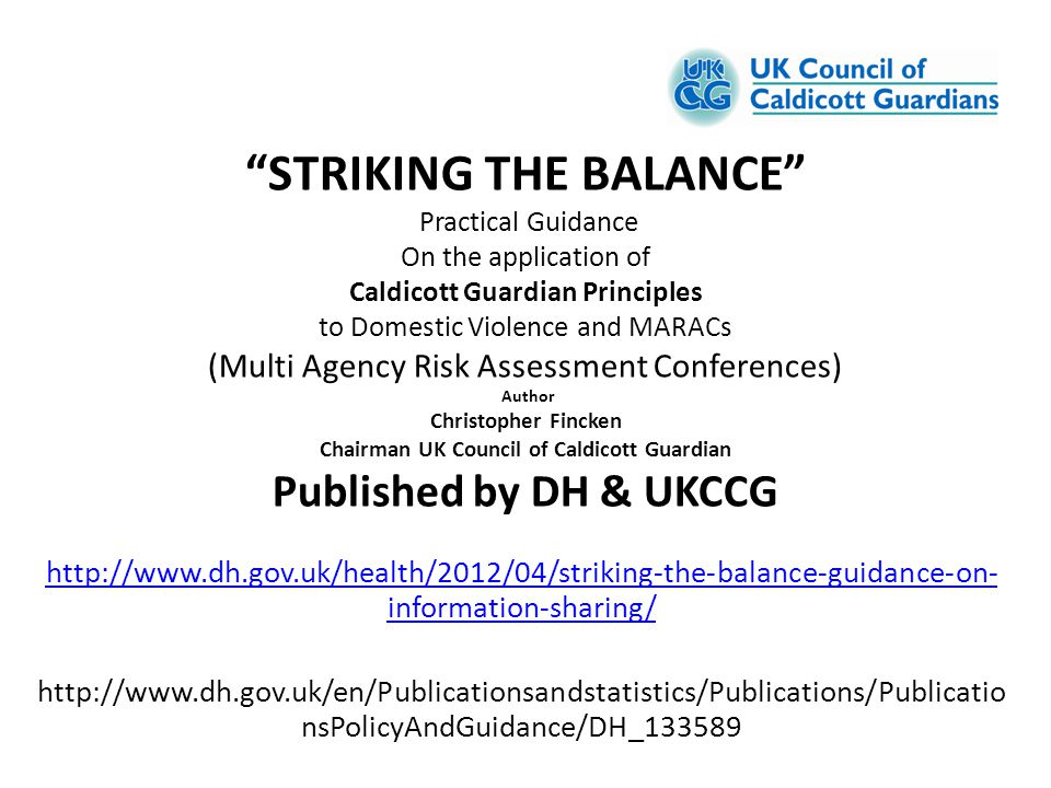 STRIKING THE BALANCE Practical Guidance On the application of Caldicott Guardian Principles to Domestic Violence and MARACs (Multi Agency Risk Assessment Conferences) Author Christopher Fincken Chairman UK Council of Caldicott Guardian Published by DH & UKCCG