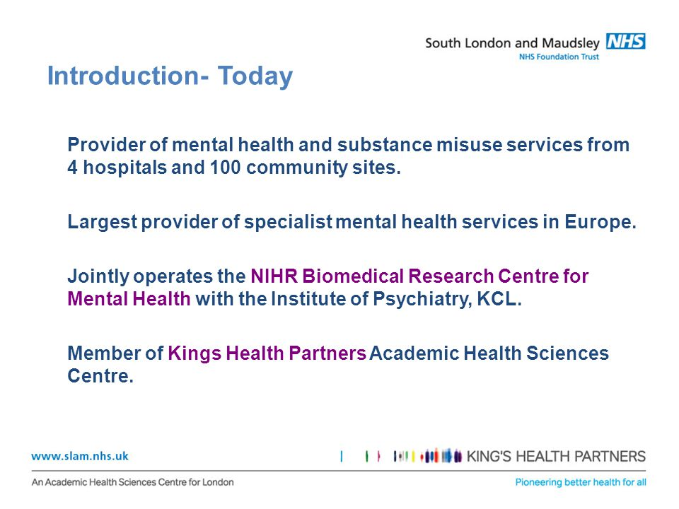 Introduction- Today Provider of mental health and substance misuse services from 4 hospitals and 100 community sites.