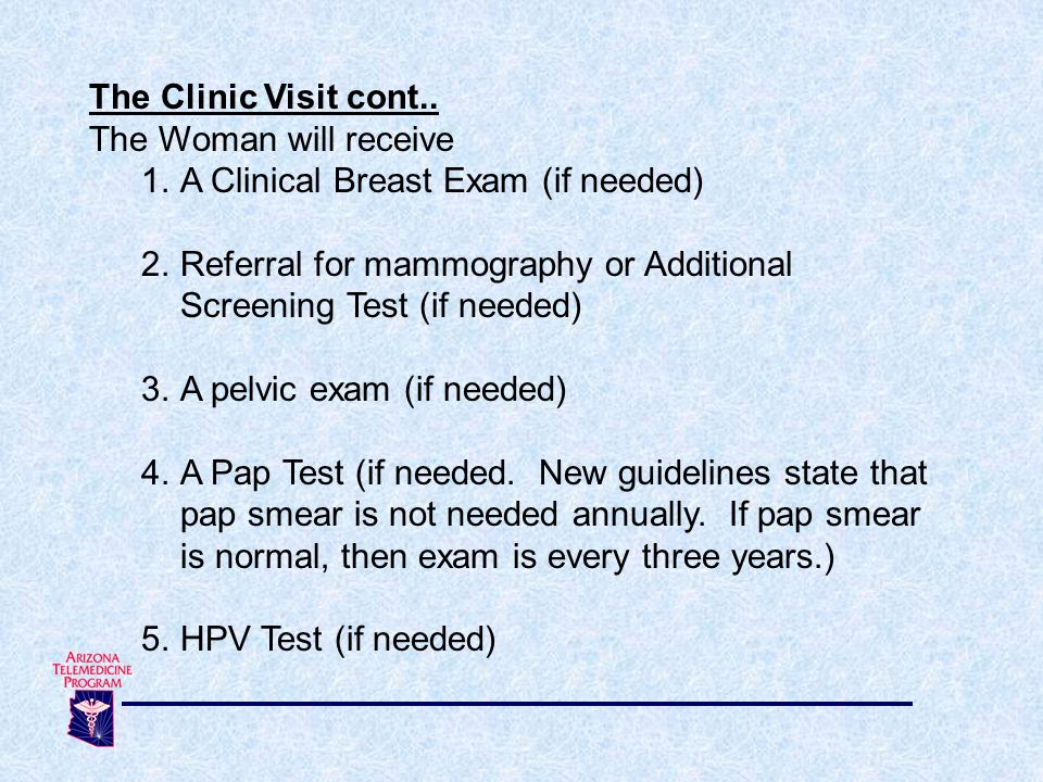 The Clinic Visit cont.. The Woman will receive. A Clinical Breast Exam (if needed)
