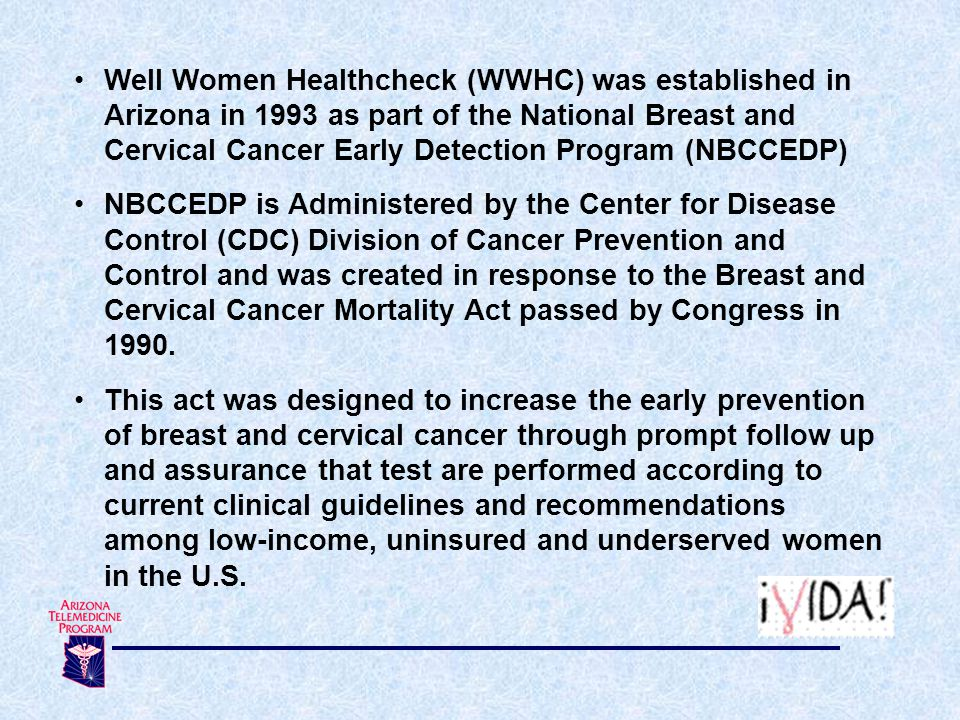 Well Women Healthcheck (WWHC) was established in Arizona in 1993 as part of the National Breast and Cervical Cancer Early Detection Program (NBCCEDP)