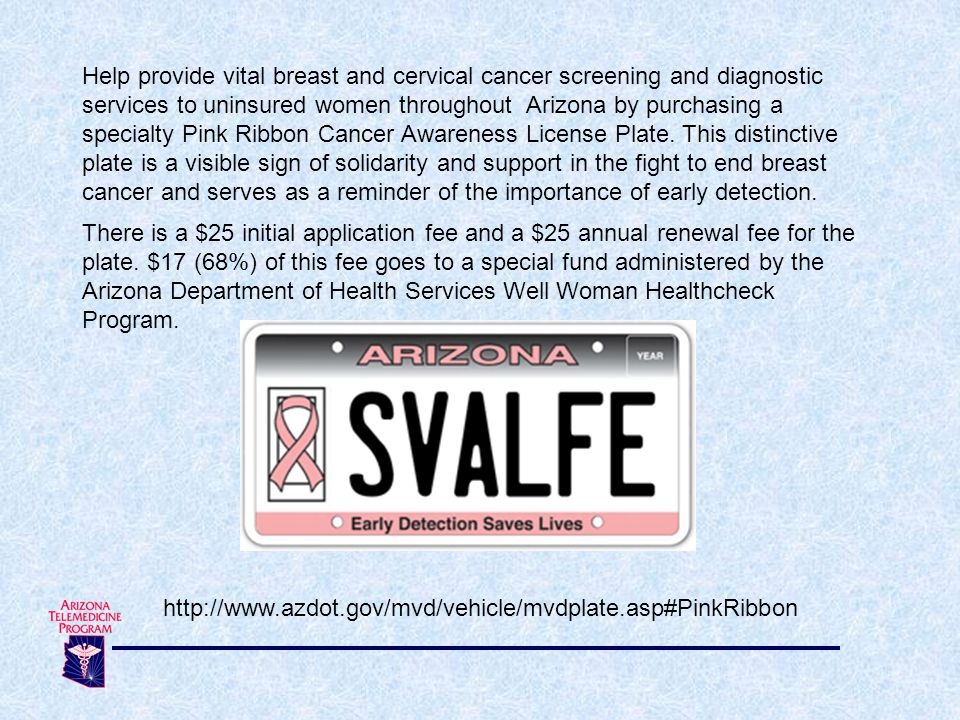 Help provide vital breast and cervical cancer screening and diagnostic services to uninsured women throughout Arizona by purchasing a specialty Pink Ribbon Cancer Awareness License Plate. This distinctive plate is a visible sign of solidarity and support in the fight to end breast cancer and serves as a reminder of the importance of early detection.