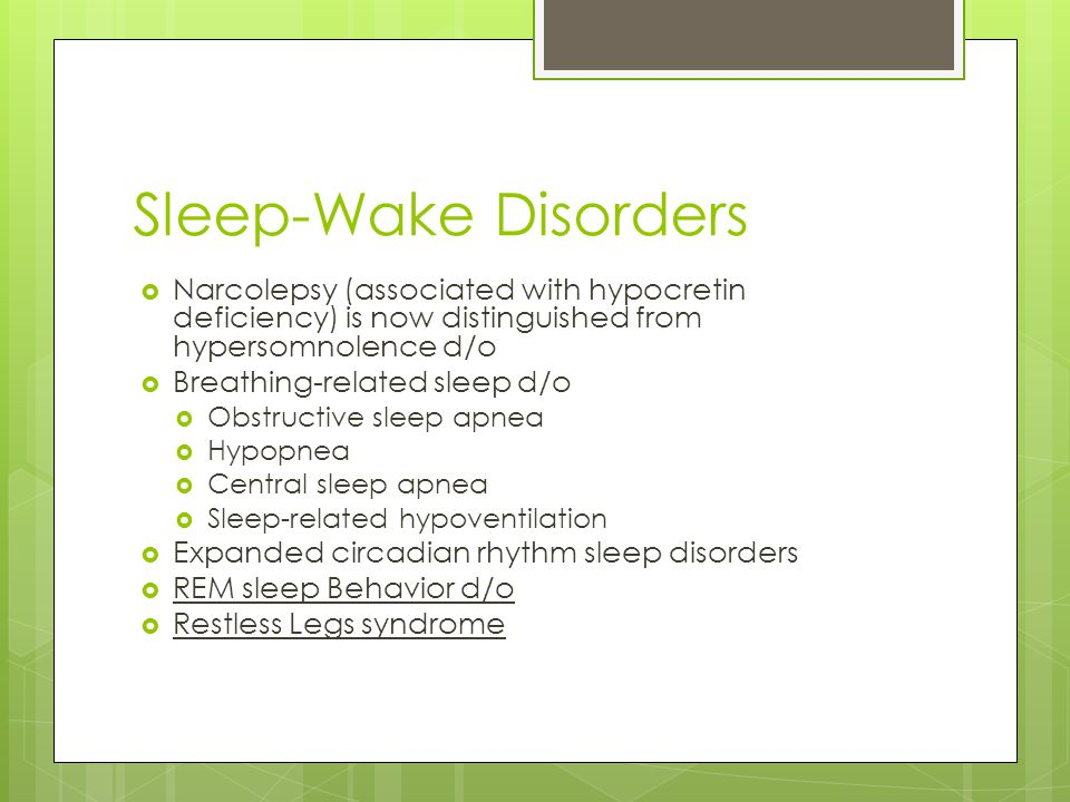 Sleep-Wake Disorders Narcolepsy (associated with hypocretin deficiency) is now distinguished from hypersomnolence d/o.