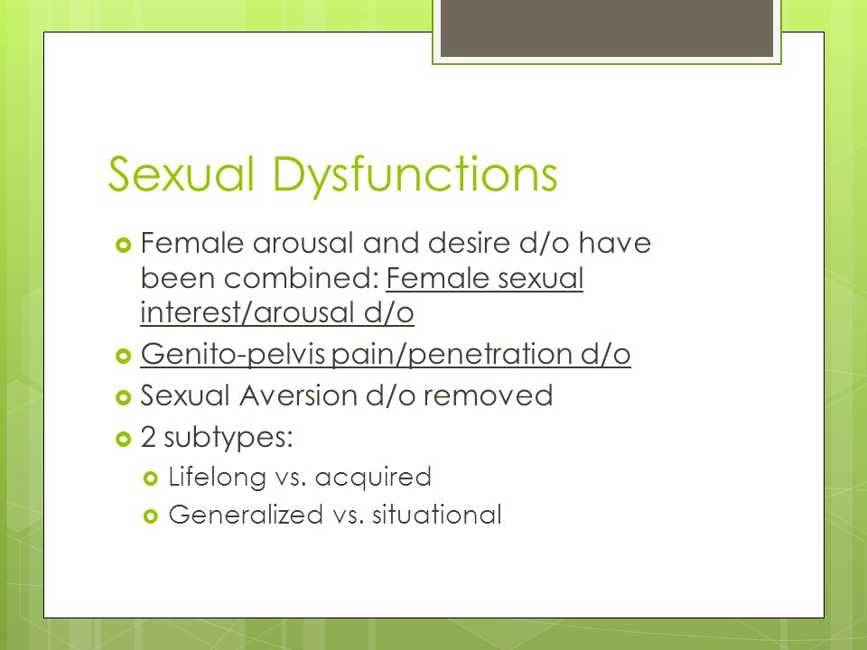 Sexual Dysfunctions Female arousal and desire d/o have been combined: Female sexual interest/arousal d/o.
