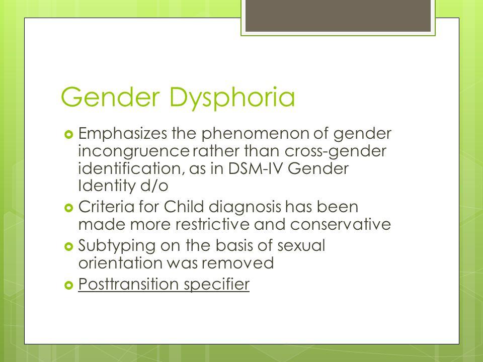 Gender Dysphoria Emphasizes the phenomenon of gender incongruence rather than cross-gender identification, as in DSM-IV Gender Identity d/o.