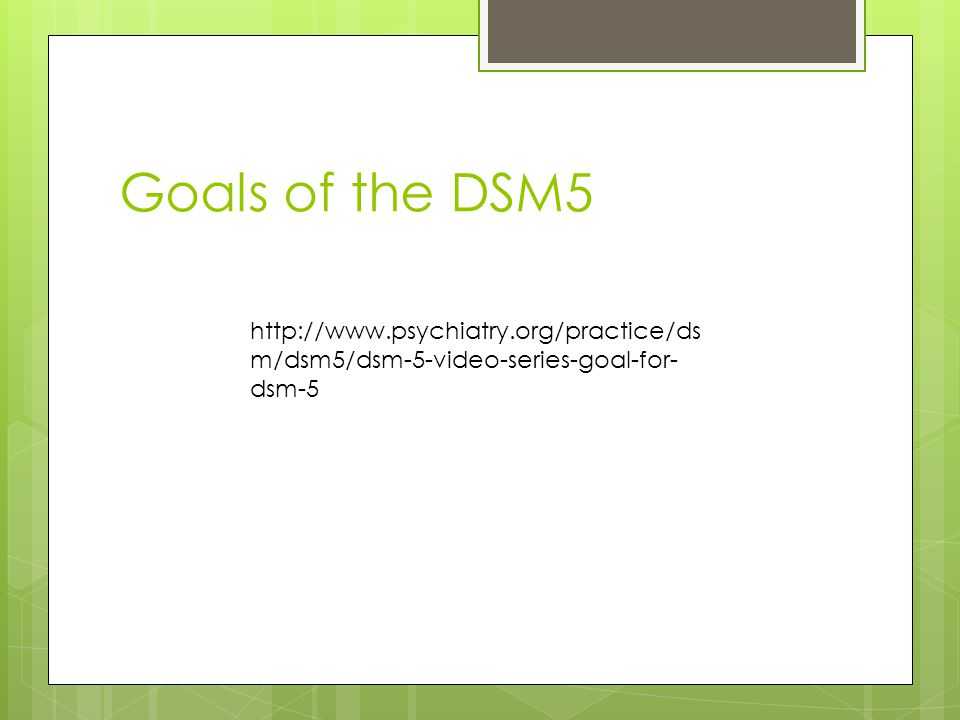Goals of the DSM5 http://www.psychiatry.org/practice/dsm/dsm5/dsm-5-video-series-goal-for-dsm-5.