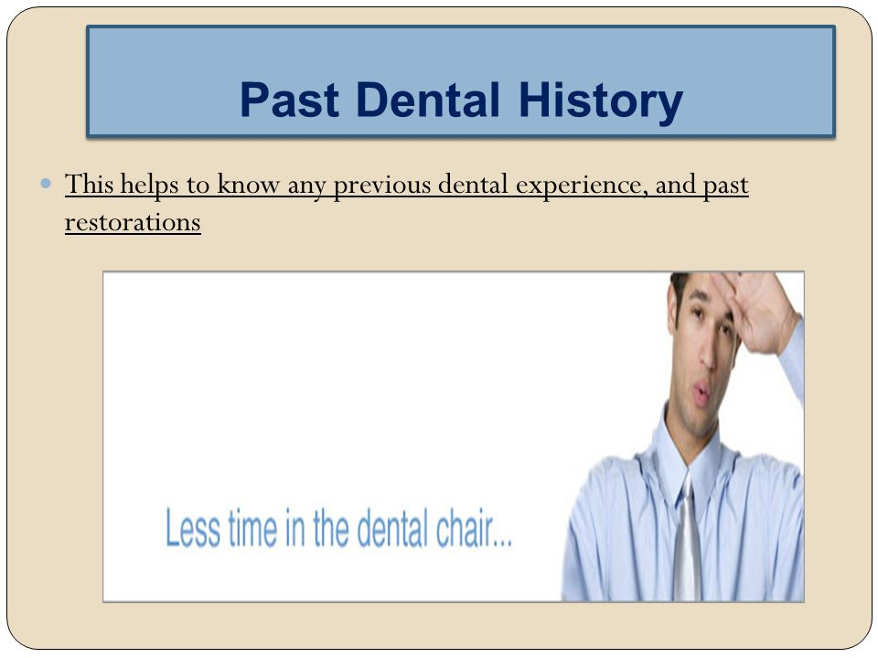 Past Dental History This helps to know any previous dental experience, and past restorations