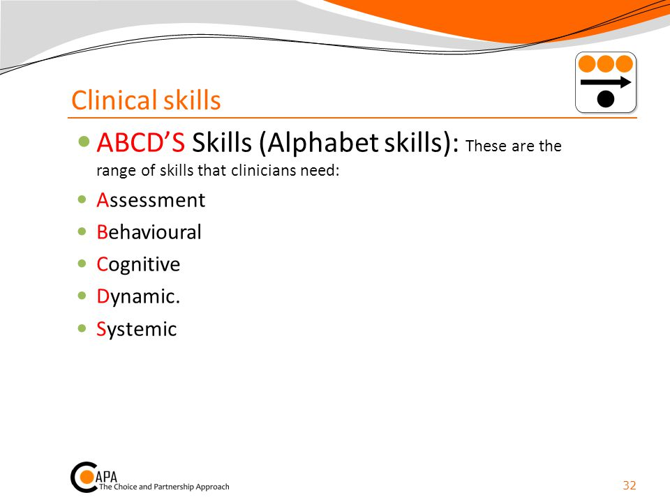 Clinical skills ABCD'S Skills (Alphabet skills): These are the range of skills that clinicians need: