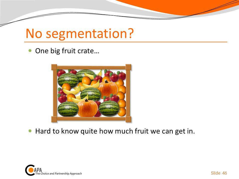 No segmentation One big fruit crate…