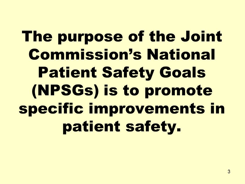 The purpose of the Joint Commission's National Patient Safety Goals (NPSGs) is to promote specific improvements in patient safety.
