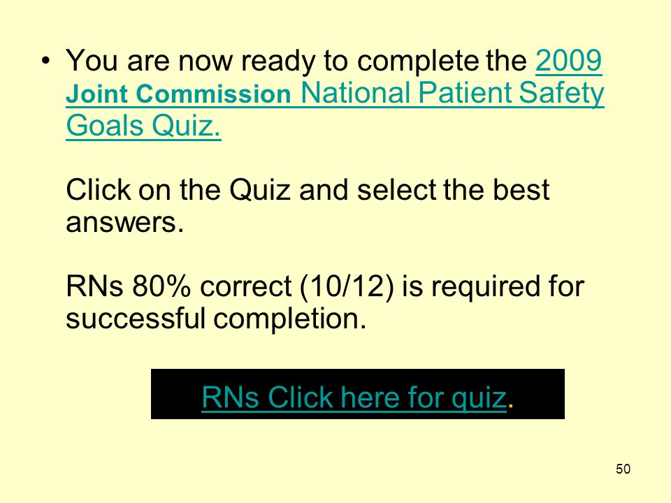 You are now ready to complete the 2009 Joint Commission National Patient Safety Goals Quiz. Click on the Quiz and select the best answers. RNs 80% correct (10/12) is required for successful completion.