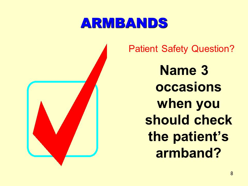 Name 3 occasions when you should check the patient's armband