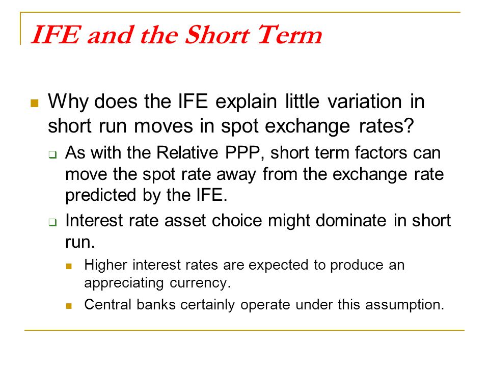 IFE and the Short Term Why does the IFE explain little variation in short run moves in spot exchange rates
