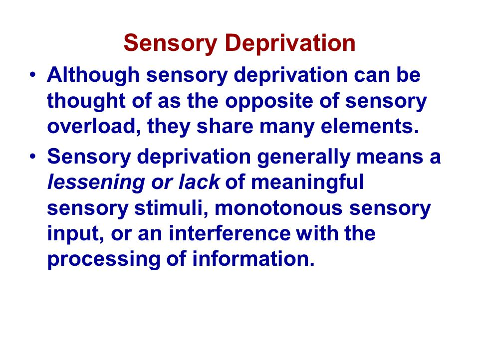 Sensory Deprivation Although sensory deprivation can be thought of as the opposite of sensory overload, they share many elements.