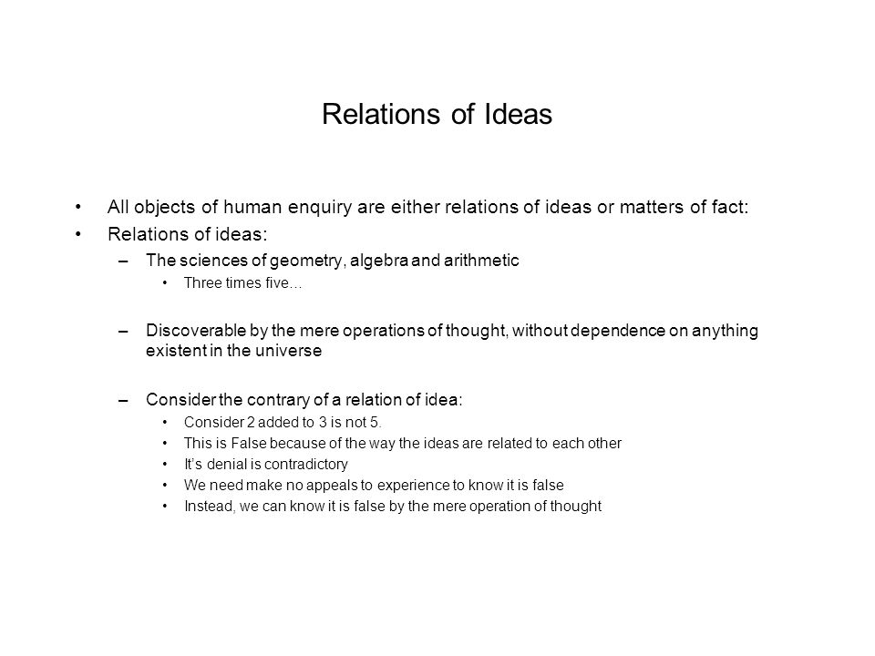 Relations of Ideas All objects of human enquiry are either relations of ideas or matters of fact: Relations of ideas: