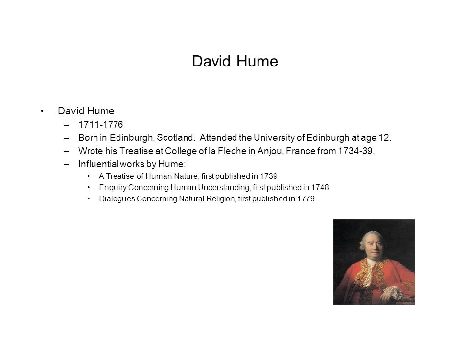 David Hume David Hume. 1711-1776. Born in Edinburgh, Scotland. Attended the University of Edinburgh at age 12.