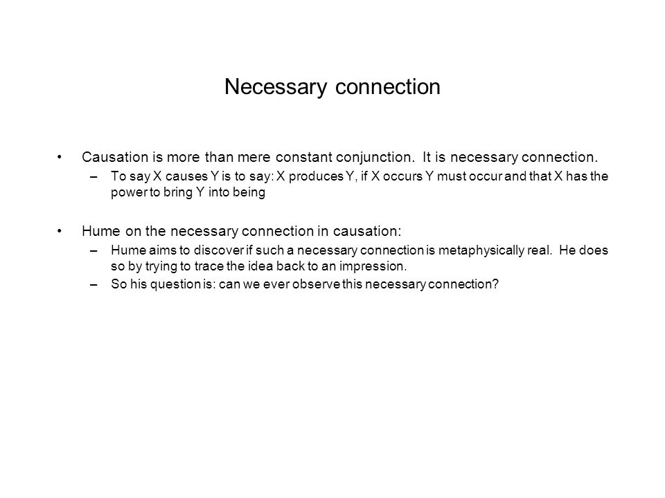 Necessary connection Causation is more than mere constant conjunction. It is necessary connection.