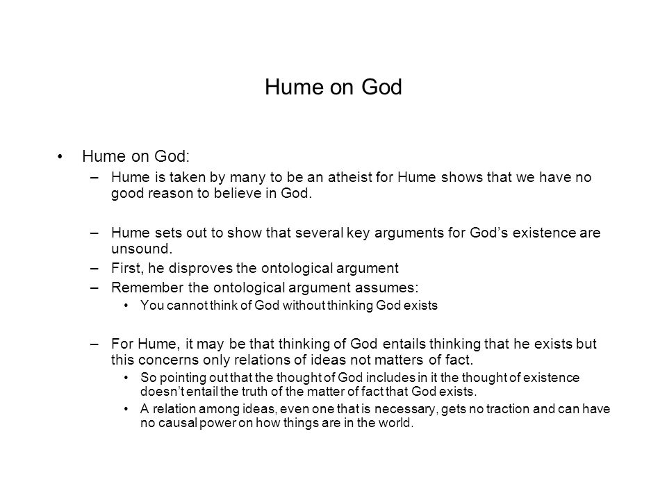 Hume on God Hume on God: Hume is taken by many to be an atheist for Hume shows that we have no good reason to believe in God.