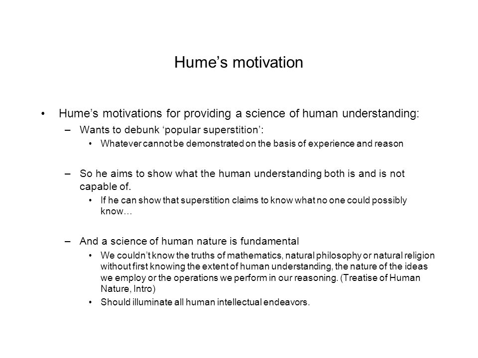 Hume's motivation Hume's motivations for providing a science of human understanding: Wants to debunk 'popular superstition':