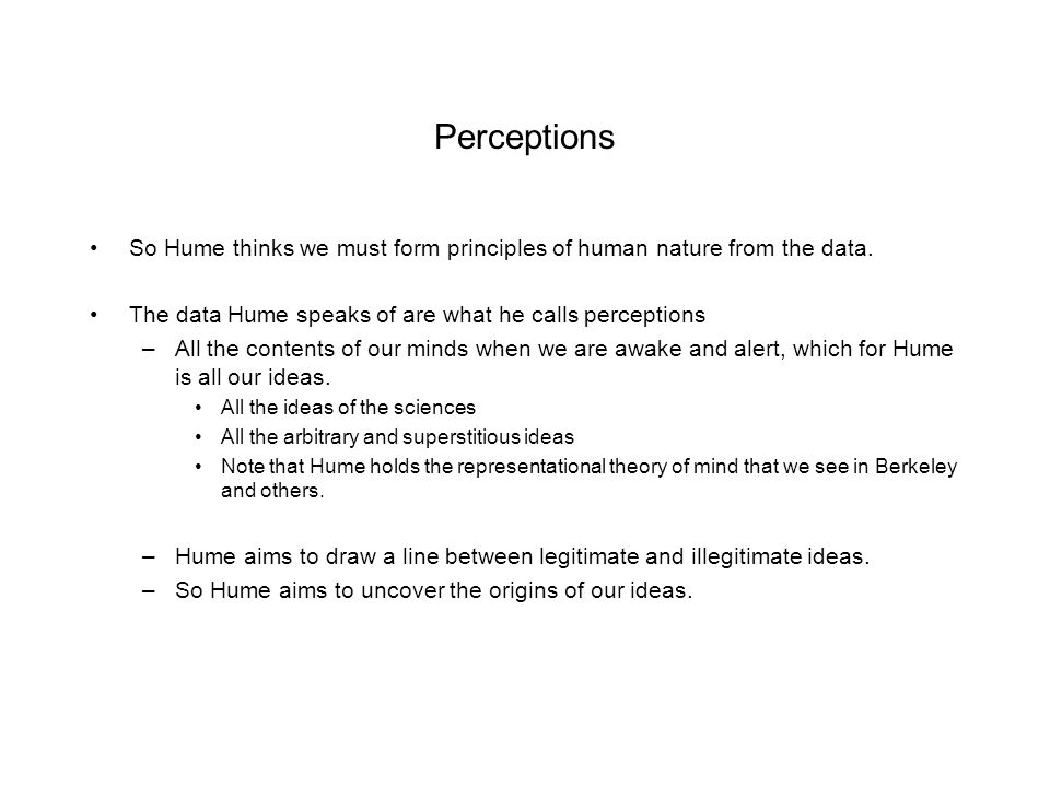 Perceptions So Hume thinks we must form principles of human nature from the data. The data Hume speaks of are what he calls perceptions.