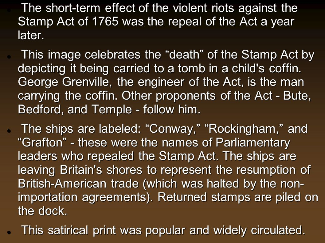 The short-term effect of the violent riots against the Stamp Act of 1765 was the repeal of the Act a year later.