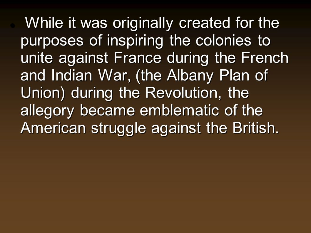 While it was originally created for the purposes of inspiring the colonies to unite against France during the French and Indian War, (the Albany Plan of Union) during the Revolution, the allegory became emblematic of the American struggle against the British.
