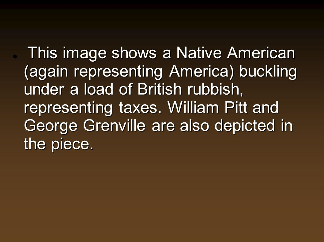 This image shows a Native American (again representing America) buckling under a load of British rubbish, representing taxes.