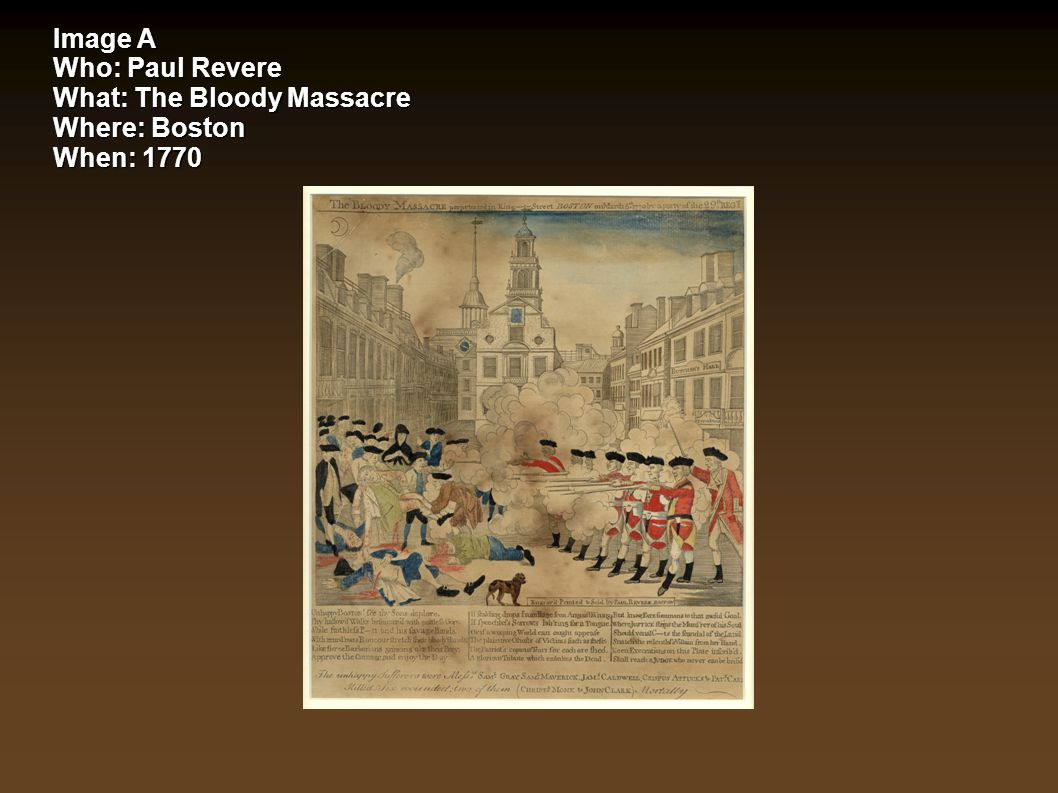Image A Who: Paul Revere What: The Bloody Massacre Where: Boston When: 1770