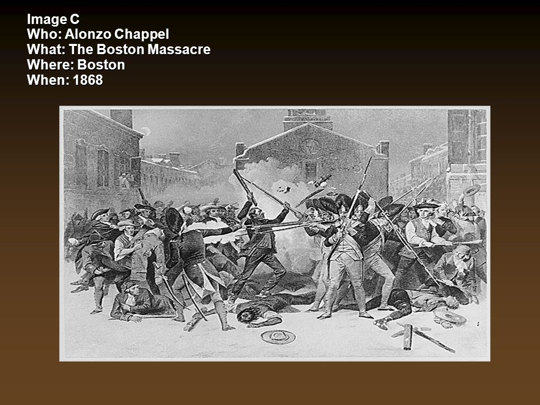 Image C Who: Alonzo Chappel What: The Boston Massacre Where: Boston When: 1868