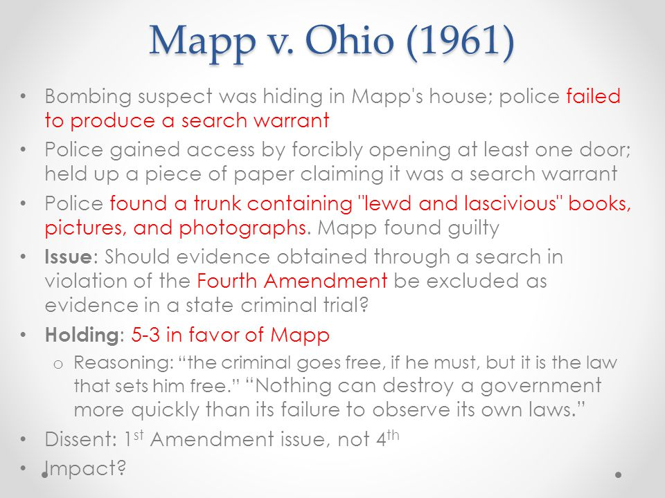 Mapp v. Ohio (1961) Bombing suspect was hiding in Mapp s house; police failed to produce a search warrant.