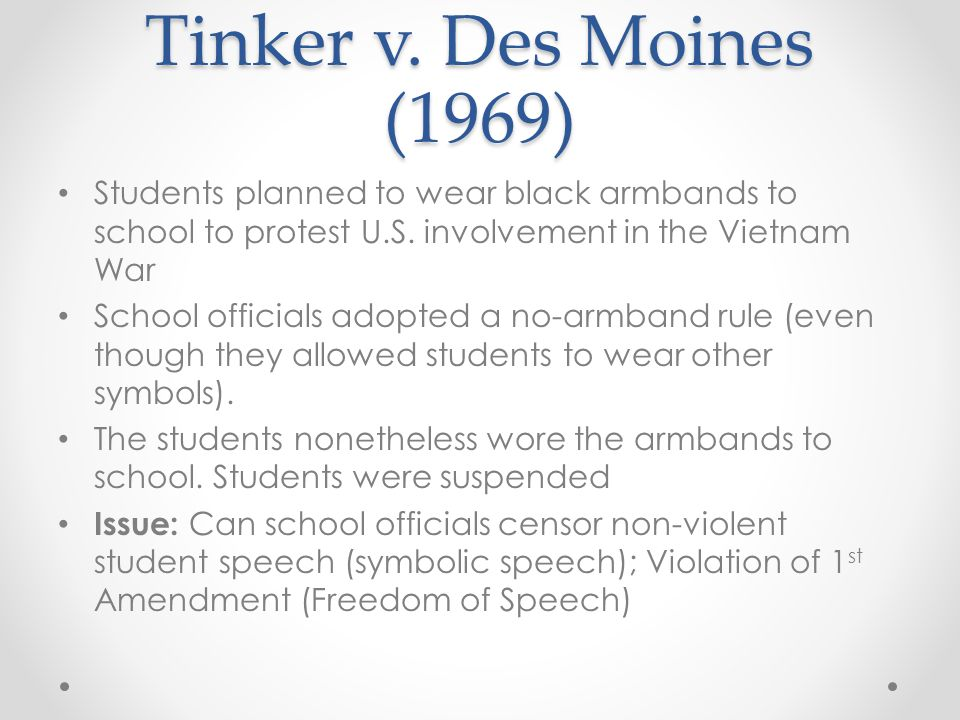 Tinker v. Des Moines (1969) Students planned to wear black armbands to school to protest U.S. involvement in the Vietnam War.