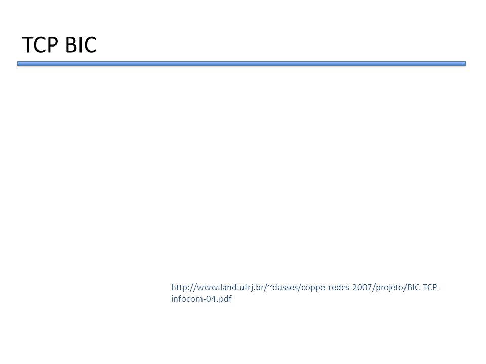 TCP BIC http://www.land.ufrj.br/~classes/coppe-redes-2007/projeto/BIC-TCP- infocom-04.pdf