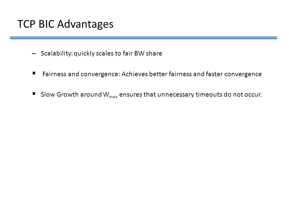 TCP BIC Advantages Scalability: quickly scales to fair BW share