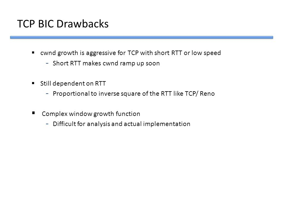 TCP BIC Drawbacks cwnd growth is aggressive for TCP with short RTT or low speed. Short RTT makes cwnd ramp up soon.