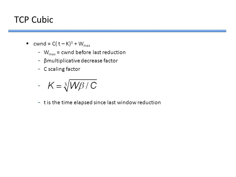 TCP Cubic cwnd = C( t – K)3 + Wmax Wmax = cwnd before last reduction