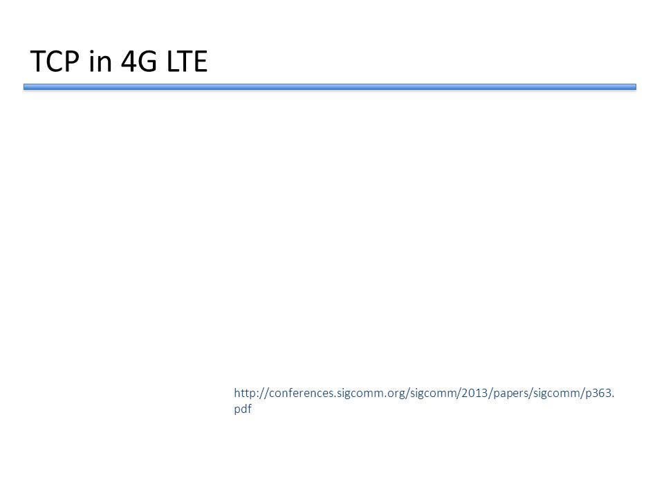 TCP in 4G LTE http://conferences.sigcomm.org/sigcomm/2013/papers/sigcomm/p363. pdf