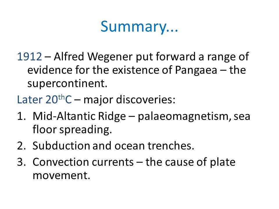Summary... 1912 – Alfred Wegener put forward a range of evidence for the existence of Pangaea – the supercontinent.