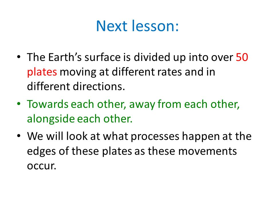 Next lesson: The Earth's surface is divided up into over 50 plates moving at different rates and in different directions.
