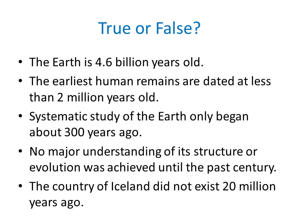 True or False The Earth is 4.6 billion years old.