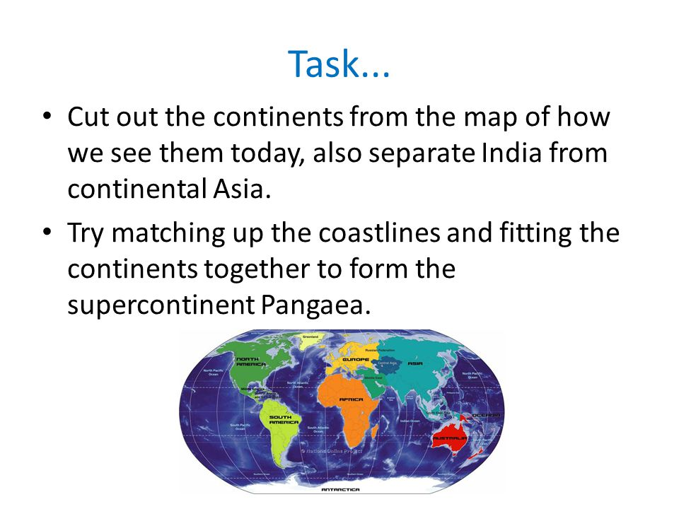 Task... Cut out the continents from the map of how we see them today, also separate India from continental Asia.